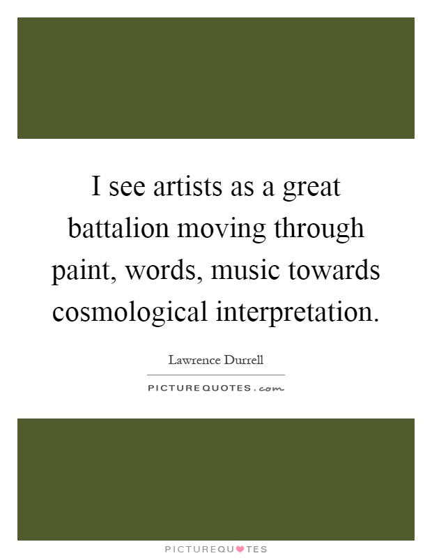 I see artists as a great battalion moving through paint, words, music towards cosmological interpretation Picture Quote #1