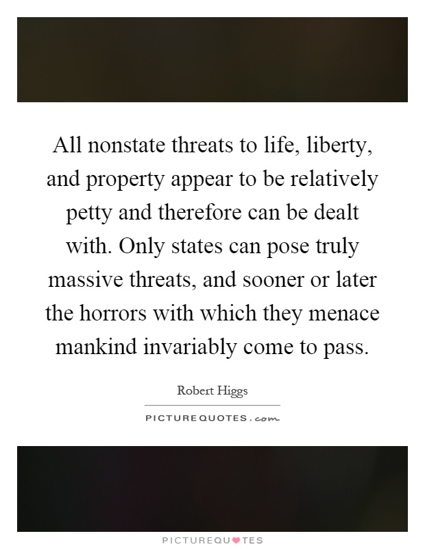 All nonstate threats to life, liberty, and property appear to be relatively petty and therefore can be dealt with. Only states can pose truly massive threats, and sooner or later the horrors with which they menace mankind invariably come to pass Picture Quote #1