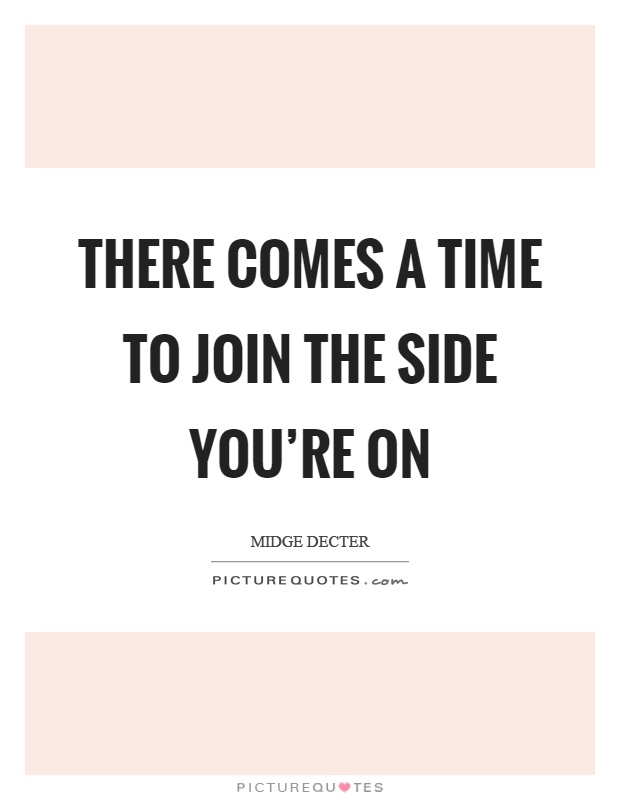 There comes a time to join the side you're on Picture Quote #1