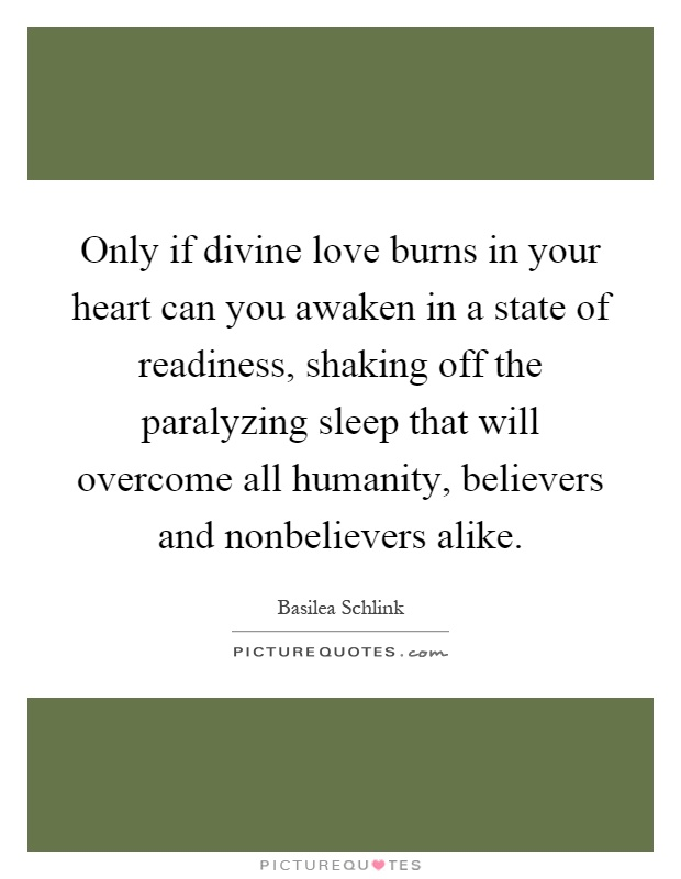 Only if divine love burns in your heart can you awaken in a state of readiness, shaking off the paralyzing sleep that will overcome all humanity, believers and nonbelievers alike Picture Quote #1
