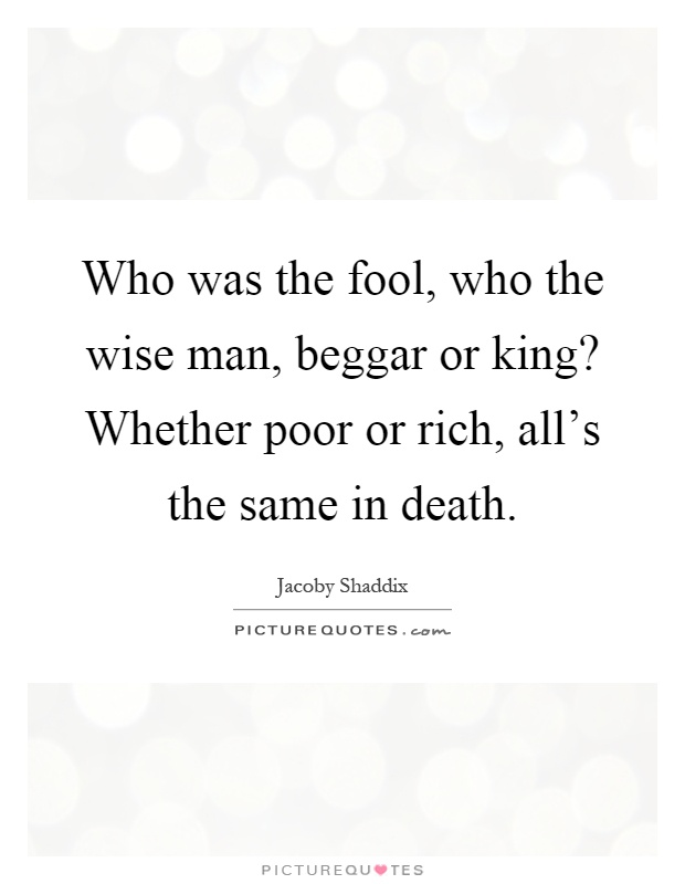 Who was the fool, who the wise man, beggar or king? Whether poor or rich, all's the same in death Picture Quote #1