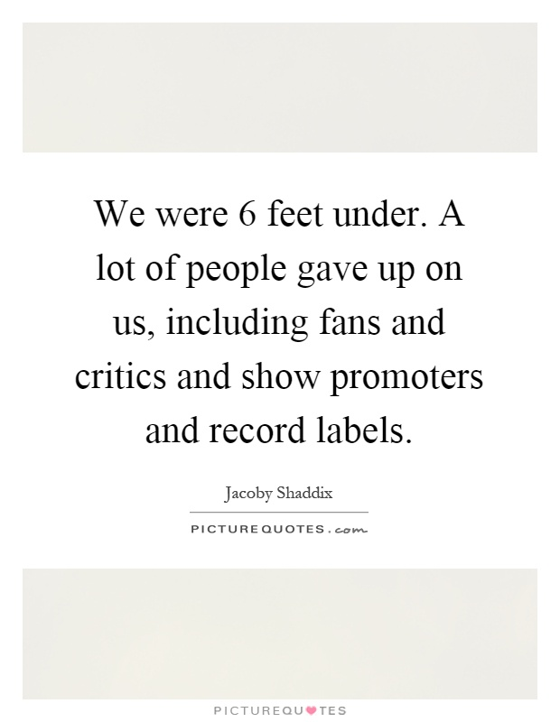 We were 6 feet under. A lot of people gave up on us, including fans and critics and show promoters and record labels Picture Quote #1