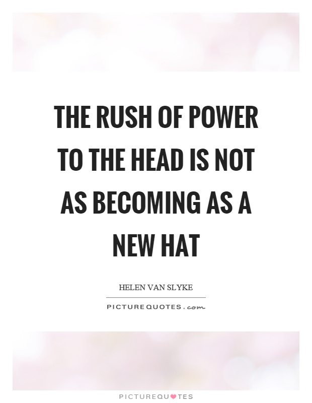 The rush of power to the head is not as becoming as a new hat Picture Quote #1