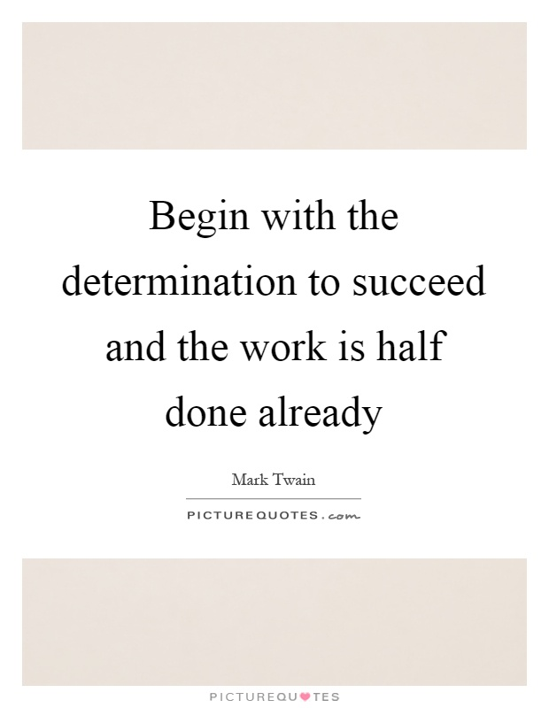 Begin with the determination to succeed and the work is half done already Picture Quote #1