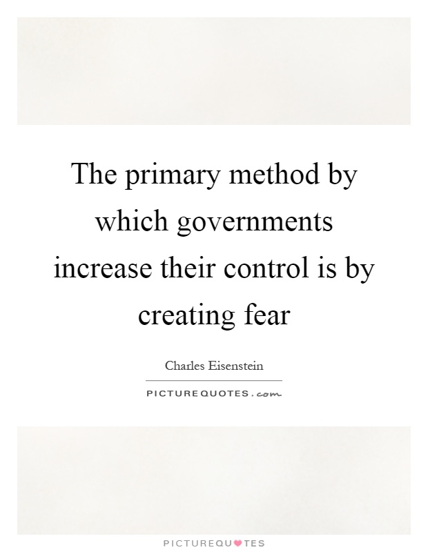 The primary method by which governments increase their control is by creating fear Picture Quote #1