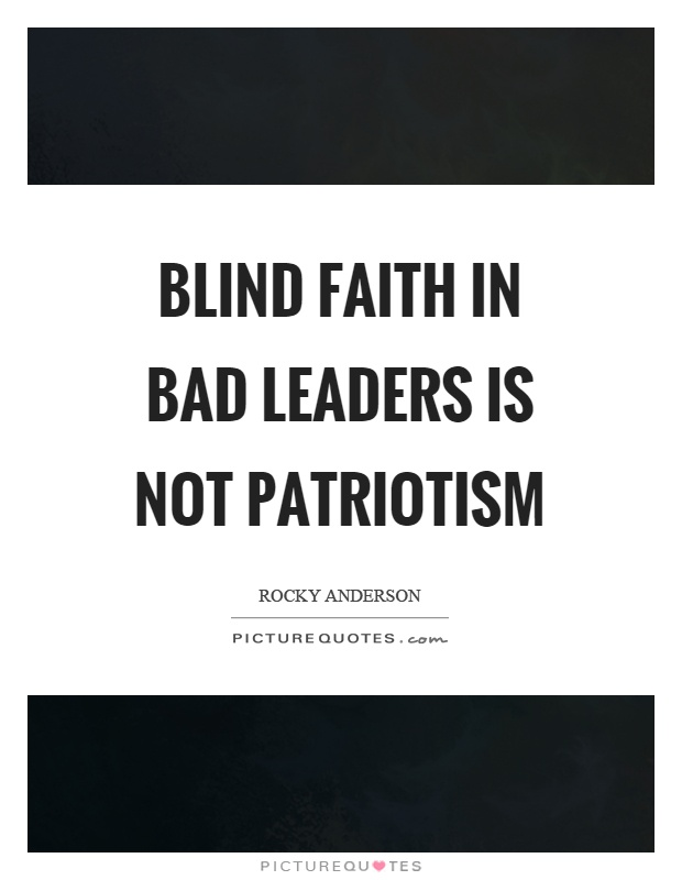 Bad Leadership Quotes Extraordinary Blind Faith In Bad Leaders Is Not Patriotism  Picture Quotes