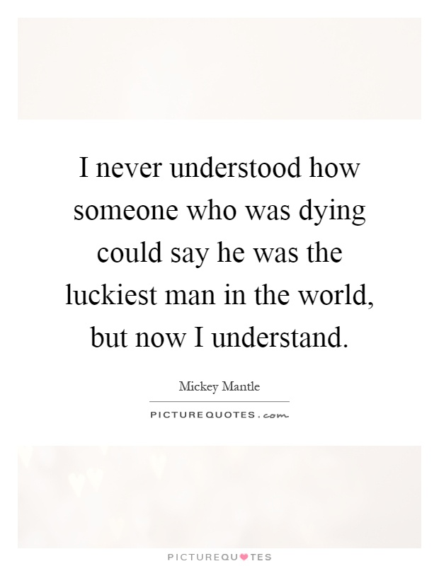 Quotes About Dying Classy I Never Understood How Someone Who Was Dying Could Say He Was