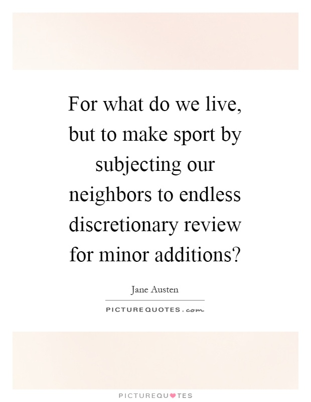 For what do we live, but to make sport by subjecting our neighbors to endless discretionary review for minor additions? Picture Quote #1