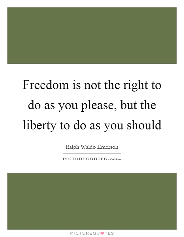 Freedom is not the right to do as you please, but the liberty to do as you should Picture Quote #1
