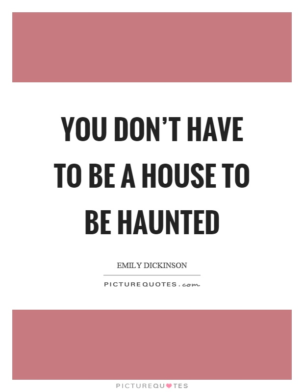 You don't have to be a house to be haunted Picture Quote #1
