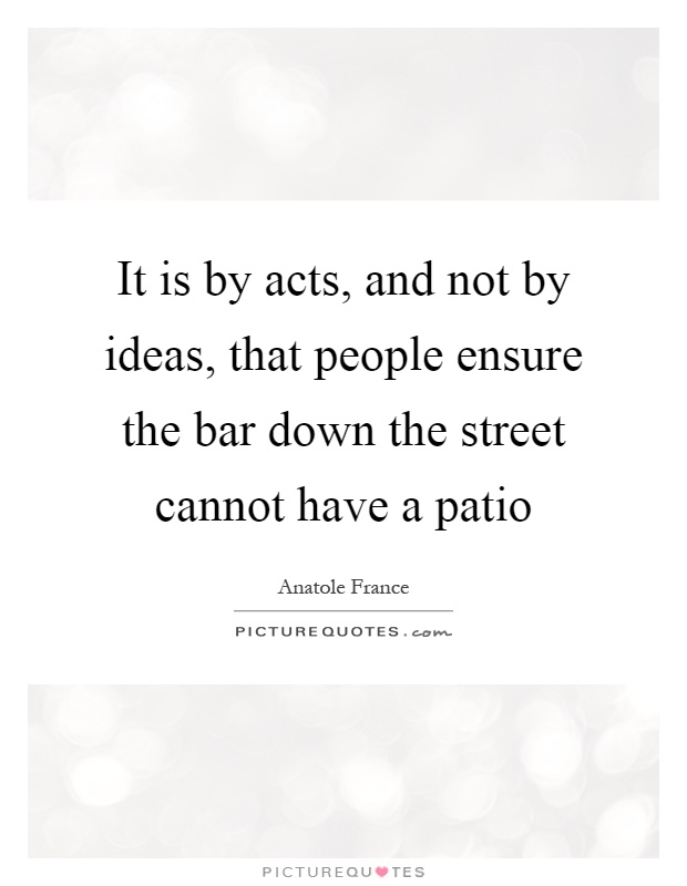 It Is By Acts, And Not By Ideas, That People Ensure The Bar Down