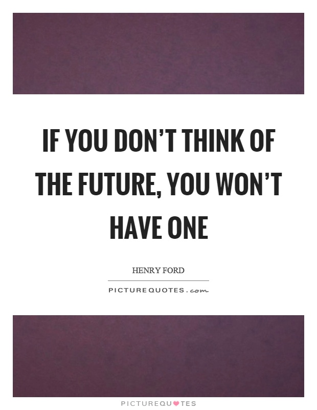 If you don't think of the future, you won't have one Picture Quote #1