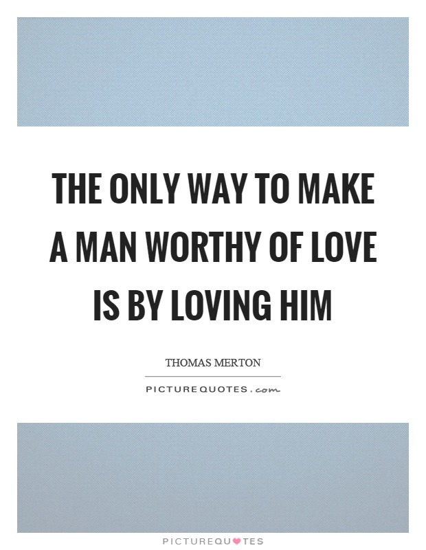 The only way to make a man worthy of love is by loving him Picture Quote #1