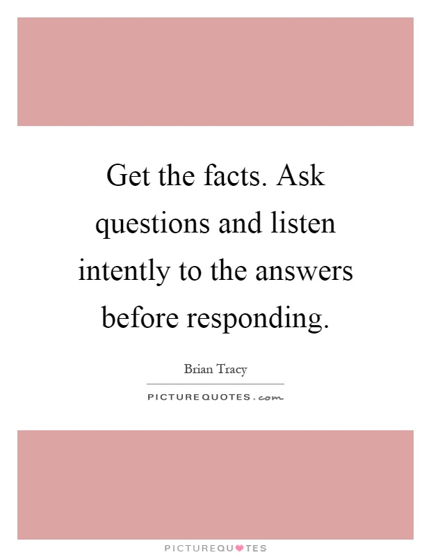 Get the facts. Ask questions and listen intently to the answers before responding Picture Quote #1