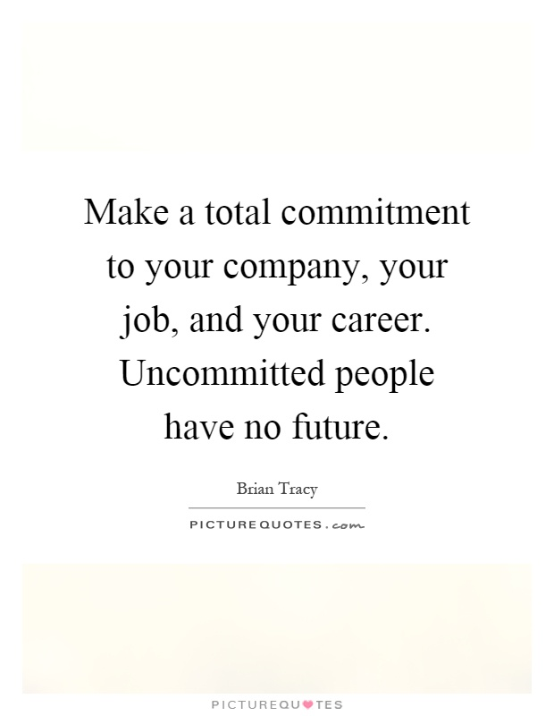 Make a total commitment to your company, your job, and your career. Uncommitted people have no future Picture Quote #1