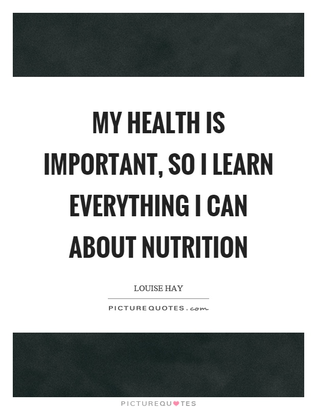 My health is important, so I learn everything I can about nutrition Picture Quote #1