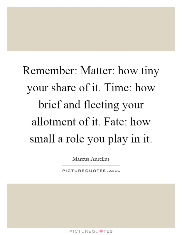 Remember: Matter: how tiny your share of it. Time: how brief and fleeting your allotment of it. Fate: how small a role you play in it Picture Quote #1