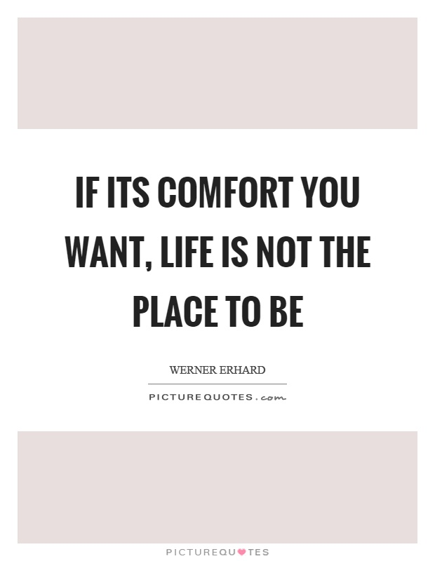 If its comfort you want, life is not the place to be Picture Quote #1