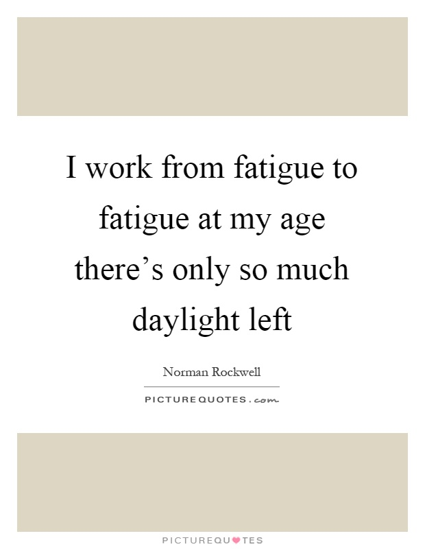 I work from fatigue to fatigue at my age there's only so much daylight left Picture Quote #1
