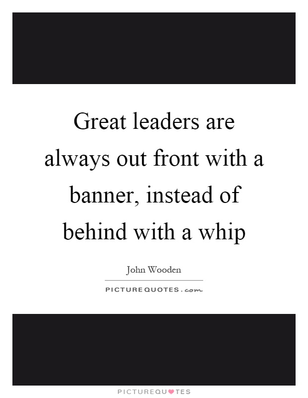 Great leaders are always out front with a banner, instead of behind with a whip Picture Quote #1