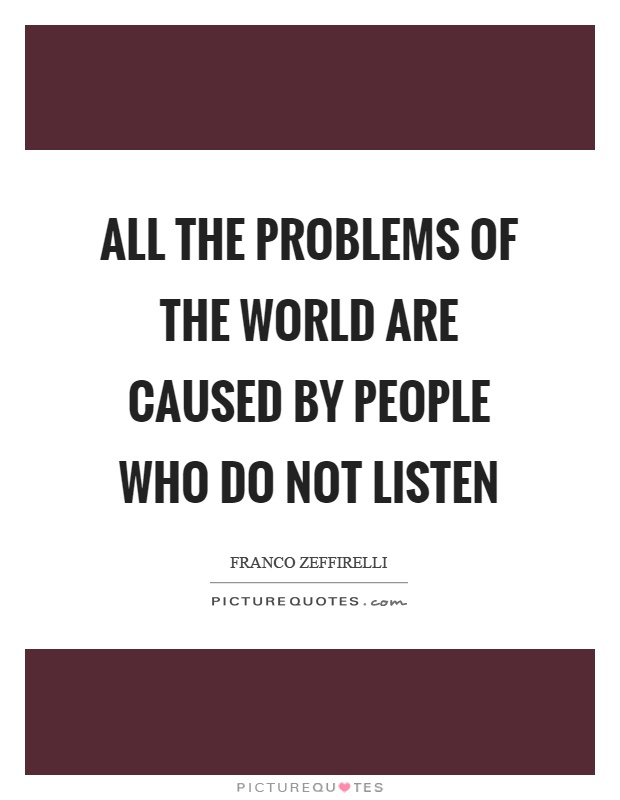 All the problems of the world are caused by people who do not listen Picture Quote #1