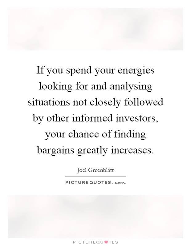 If you spend your energies looking for and analysing situations not closely followed by other informed investors, your chance of finding bargains greatly increases Picture Quote #1