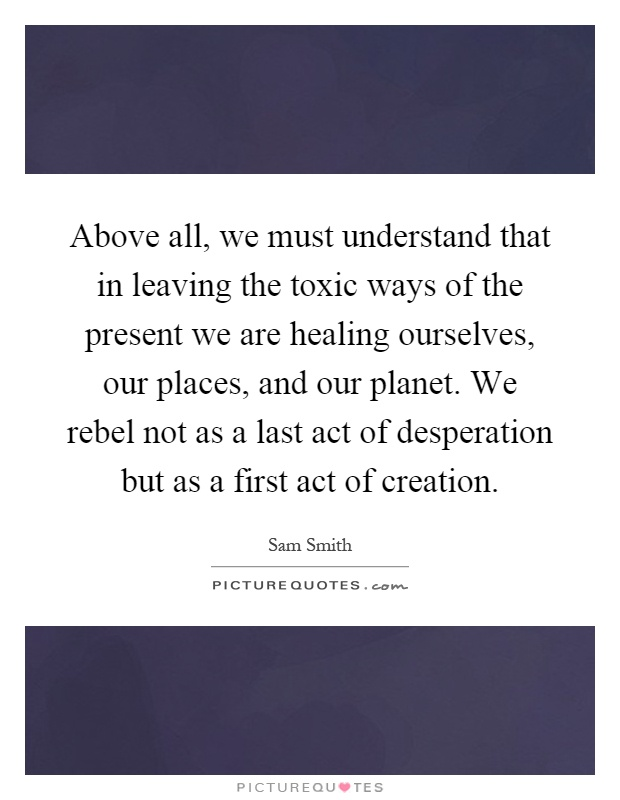 Above all, we must understand that in leaving the toxic ways of the present we are healing ourselves, our places, and our planet. We rebel not as a last act of desperation but as a first act of creation Picture Quote #1
