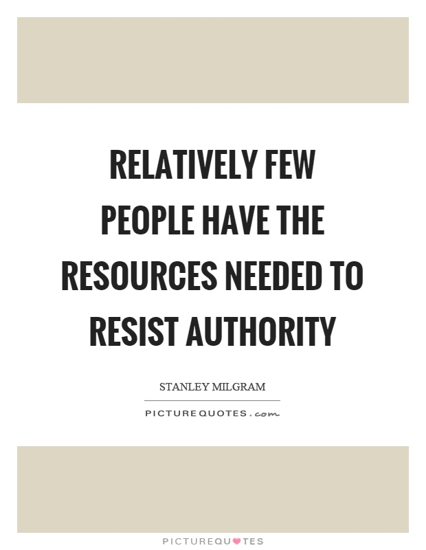 Relatively few people have the resources needed to resist authority Picture Quote #1