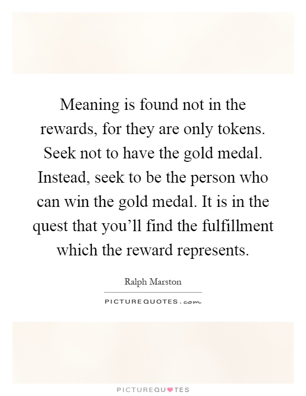 Meaning is found not in the rewards, for they are only tokens. Seek not to have the gold medal. Instead, seek to be the person who can win the gold medal. It is in the quest that you'll find the fulfillment which the reward represents Picture Quote #1