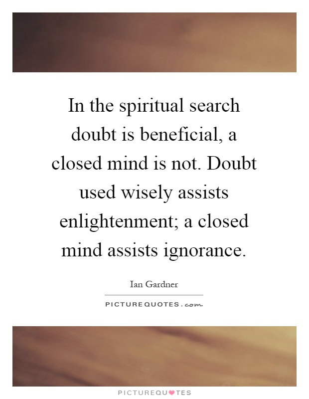 In the spiritual search doubt is beneficial, a closed mind is not. Doubt used wisely assists enlightenment; a closed mind assists ignorance Picture Quote #1