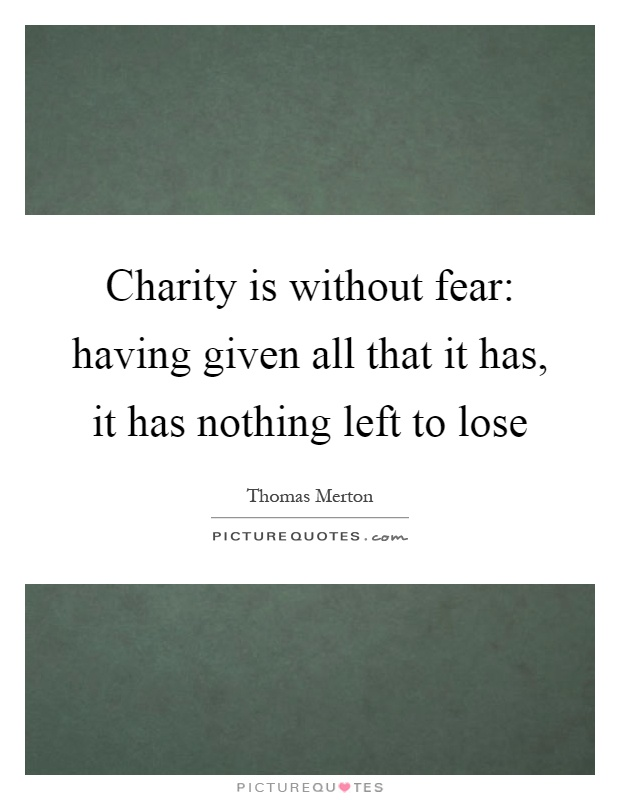 Charity is without fear: having given all that it has, it has nothing left to lose Picture Quote #1