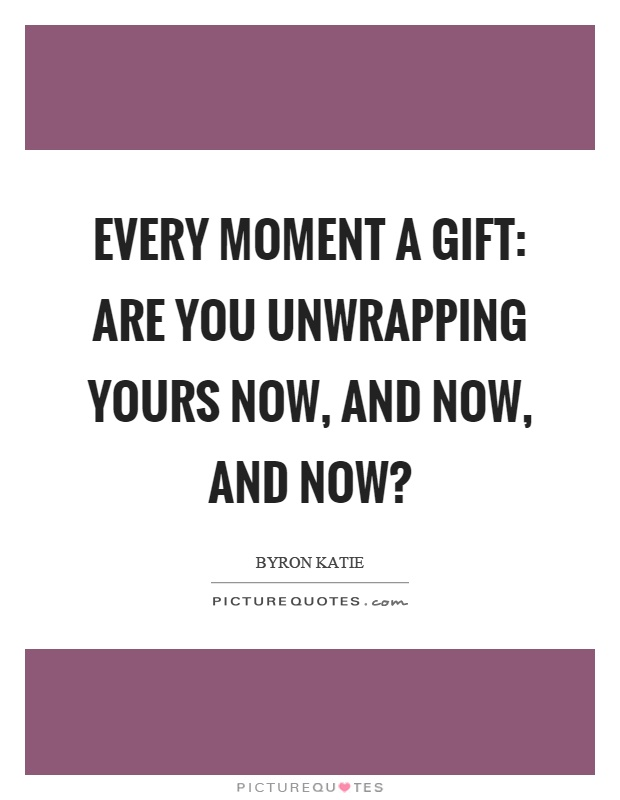 Every moment a gift: are you unwrapping yours now, and now, and now? Picture Quote #1