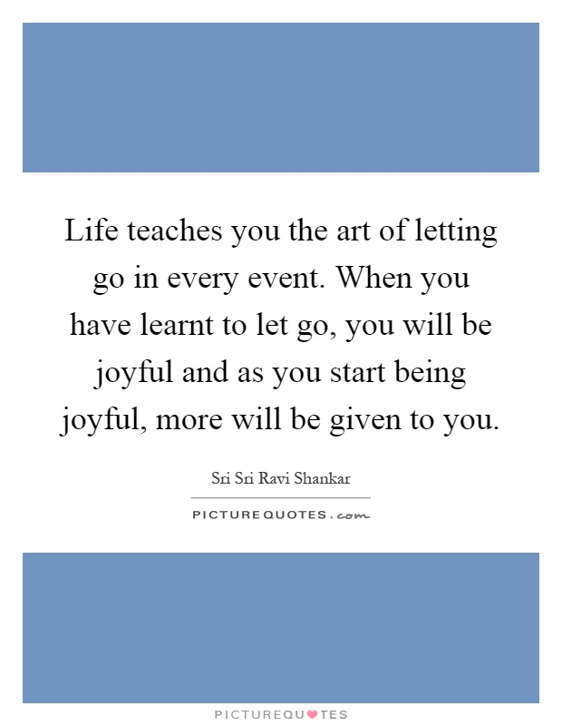 Life teaches you the art of letting go in every event. When you have learnt to let go, you will be joyful and as you start being joyful, more will be given to you Picture Quote #1