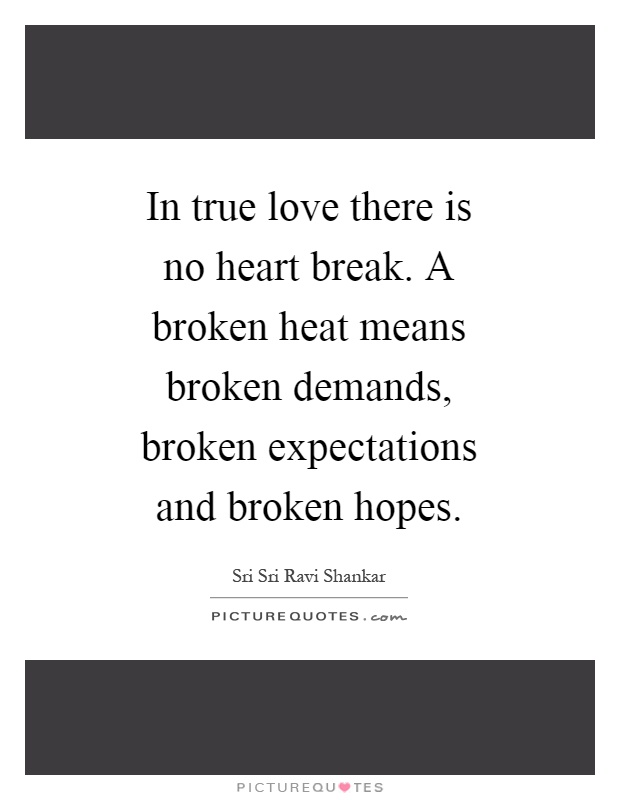 In true love there is no heart break. A broken heat means broken demands, broken expectations and broken hopes Picture Quote #1