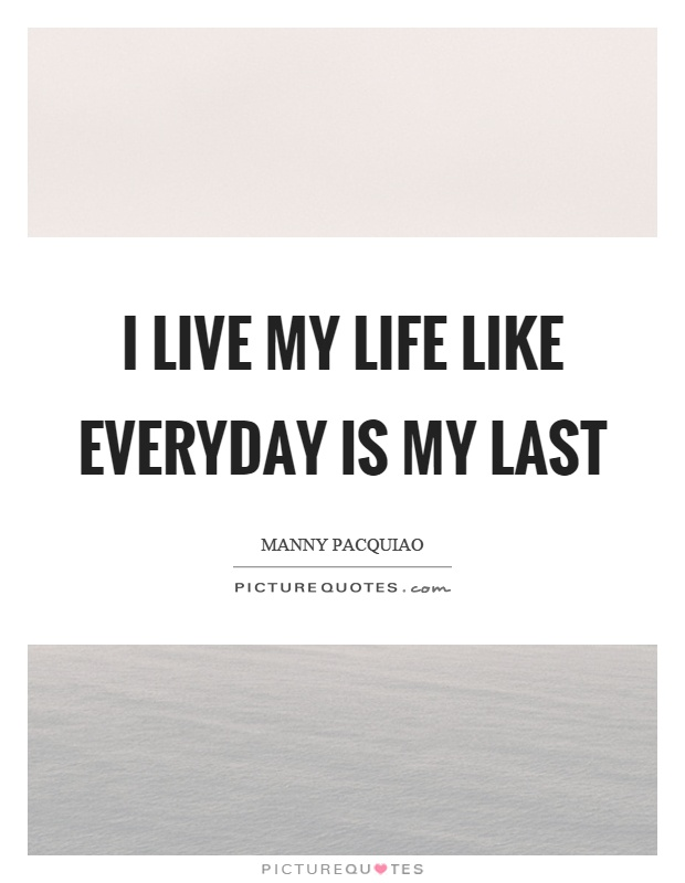 I live my life like everyday is my last Picture Quote #1
