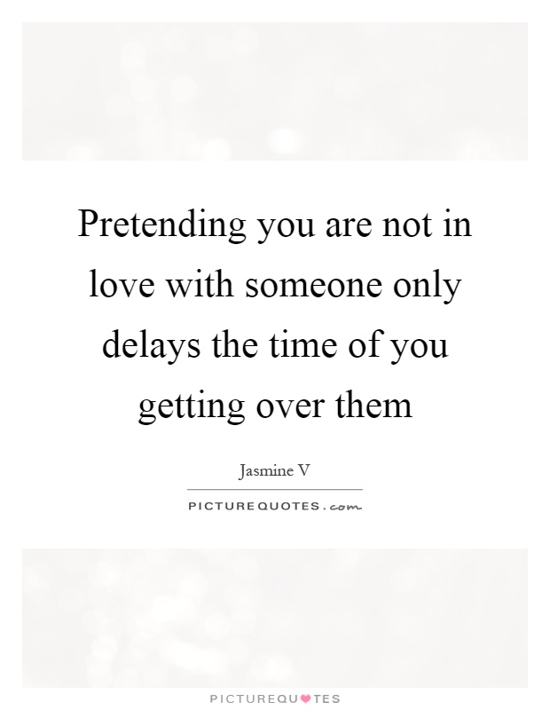 Pretending you are not in love with someone only delays the time of you getting over them Picture Quote #1
