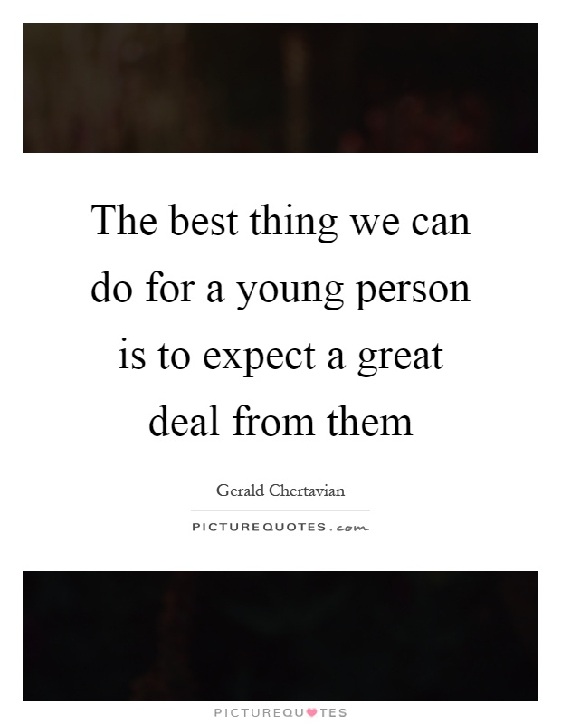 The best thing we can do for a young person is to expect a great deal from them Picture Quote #1
