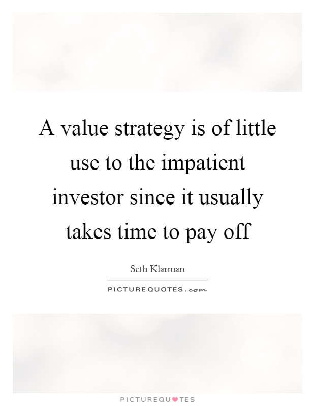 A value strategy is of little use to the impatient investor since it usually takes time to pay off Picture Quote #1
