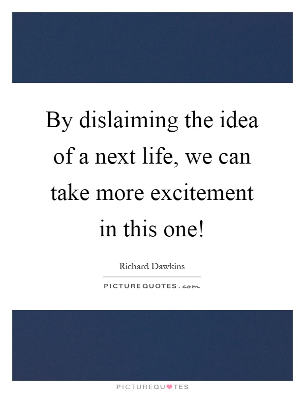 By dislaiming the idea of a next life, we can take more excitement in this one! Picture Quote #1