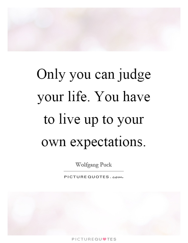 Only you can judge your life. You have to live up to your own expectations Picture Quote #1