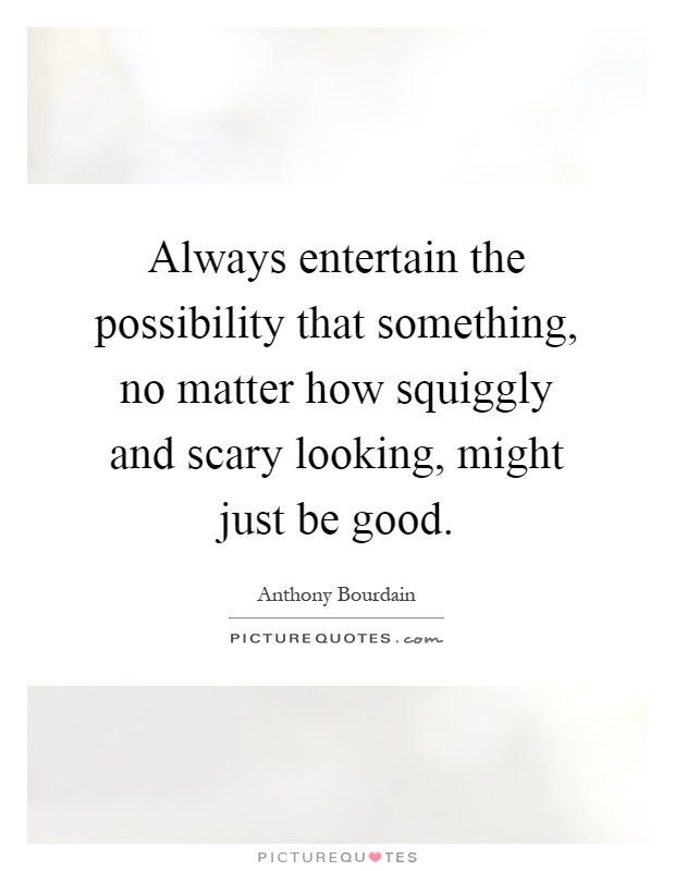 Always entertain the possibility that something, no matter how squiggly and scary looking, might just be good Picture Quote #1