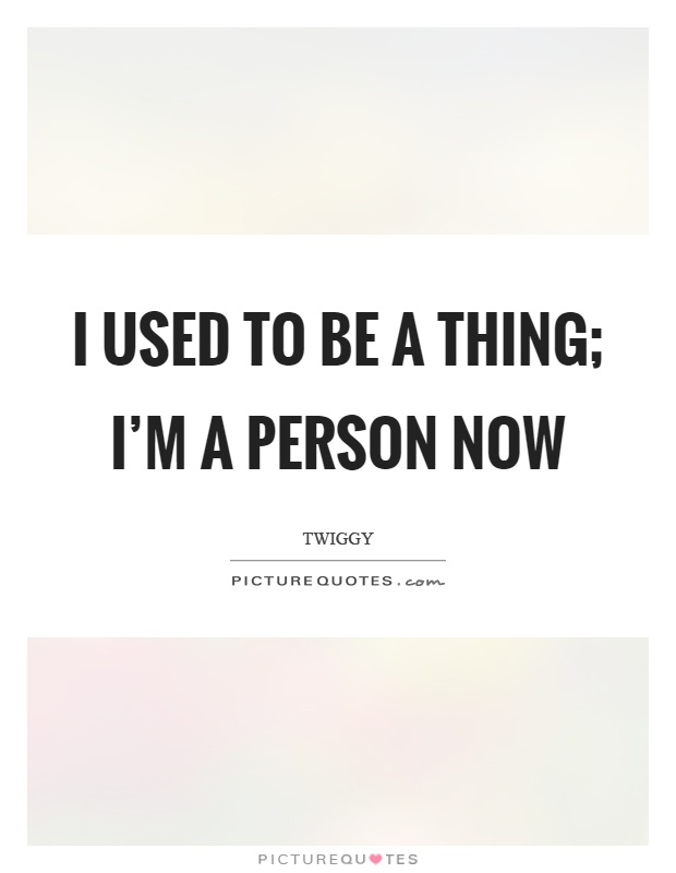 I used to be a thing; I'm a person now Picture Quote #1