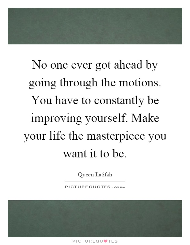 No one ever got ahead by going through the motions. You have to constantly be improving yourself. Make your life the masterpiece you want it to be Picture Quote #1