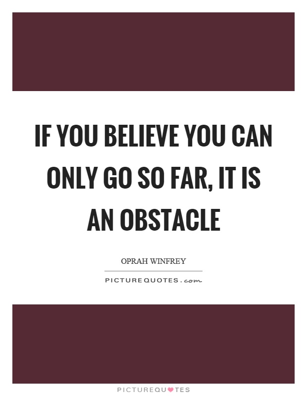 If you believe you can only go so far, it is an obstacle Picture Quote #1