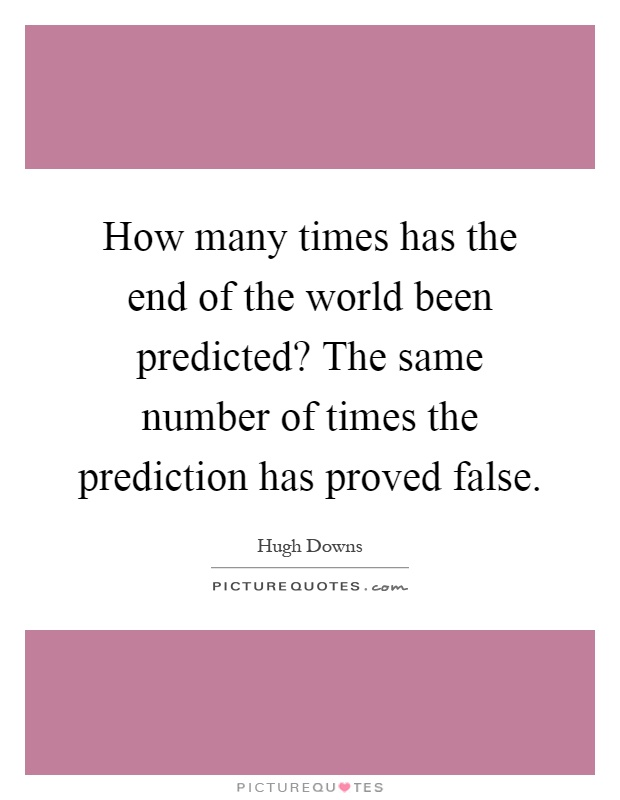 How many times has the end of the world been predicted? The same number of times the prediction has proved false Picture Quote #1