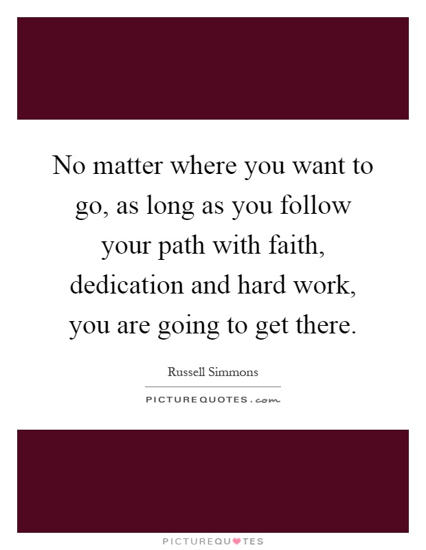 No matter where you want to go, as long as you follow your path with faith, dedication and hard work, you are going to get there Picture Quote #1