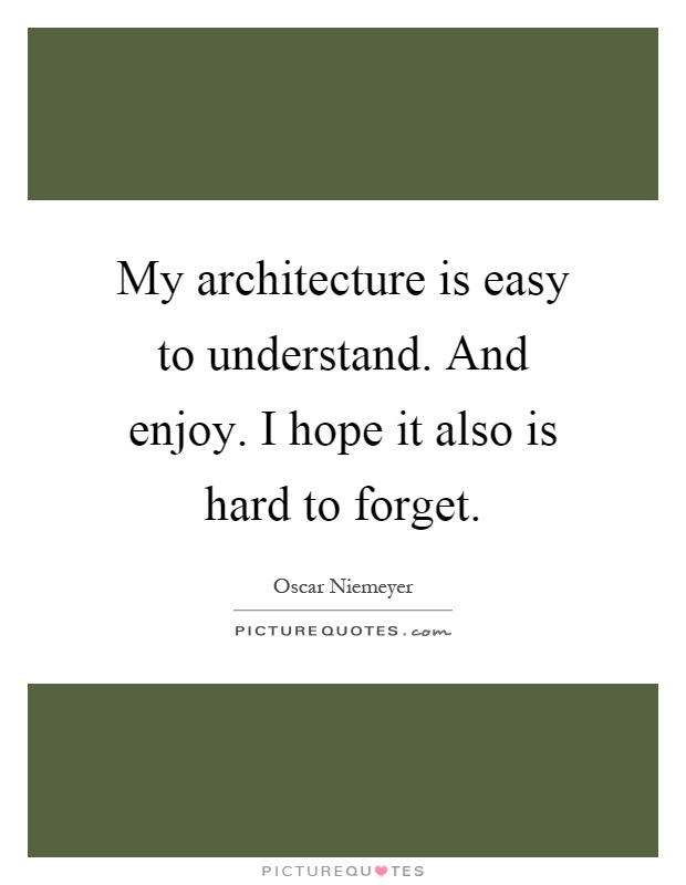 My architecture is easy to understand. And enjoy. I hope it also is hard to forget Picture Quote #1