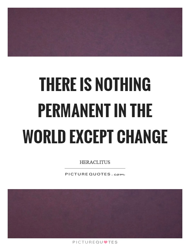 There is nothing permanent in the world except change Picture Quote #1