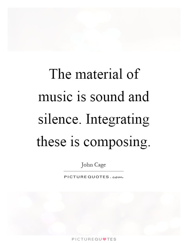 The material of music is sound and silence. Integrating these is composing Picture Quote #1