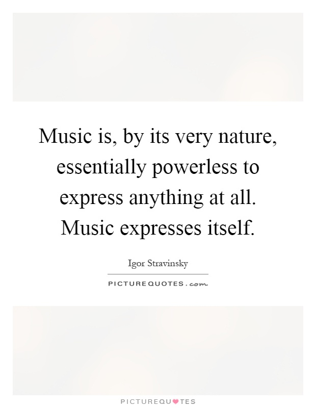 Music is, by its very nature, essentially powerless to express anything at all. Music expresses itself Picture Quote #1